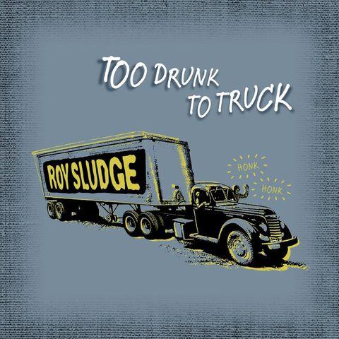 Roy Sludge - Too Drunk to Truck