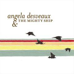 Angela Desveaux - Angela Desveaux & the Mighty Ship
