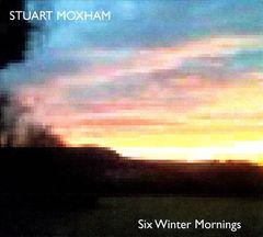 Stuart Moxham - Six Winter Mornings